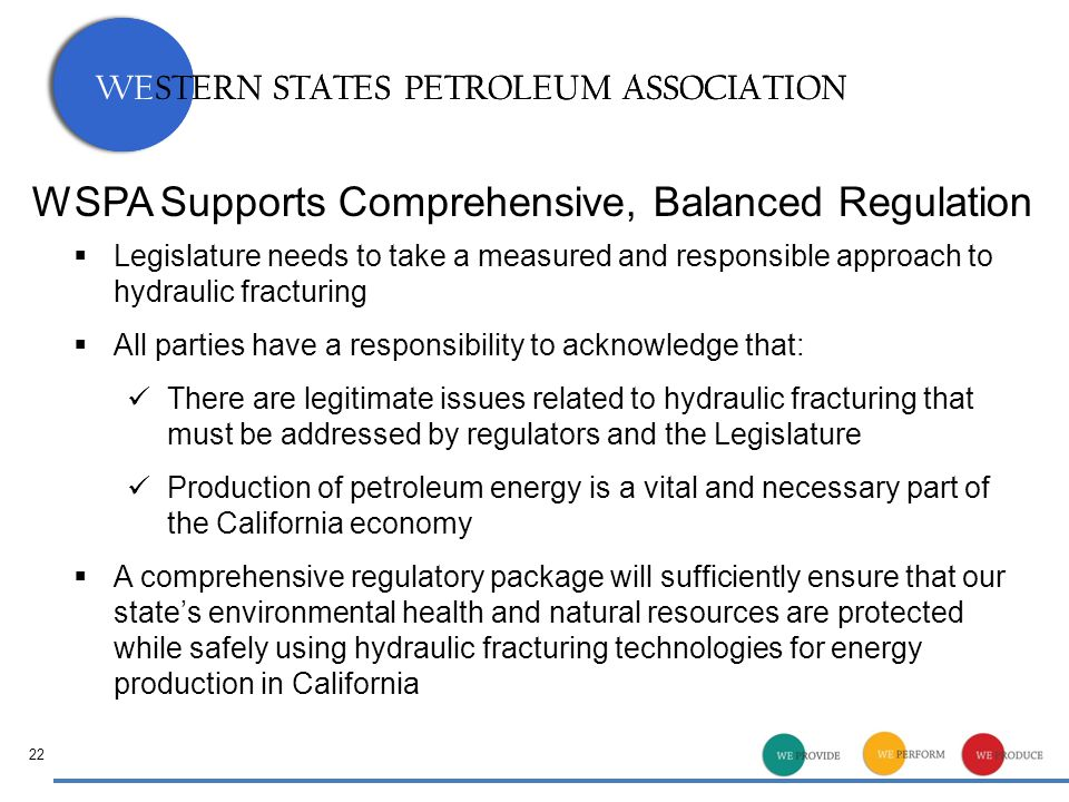 WESTERN STATES PETROLEUM ASSOCIATION 22  Legislature needs to take a measured and responsible approach to hydraulic fracturing  All parties have a responsibility to acknowledge that: There are legitimate issues related to hydraulic fracturing that must be addressed by regulators and the Legislature Production of petroleum energy is a vital and necessary part of the California economy  A comprehensive regulatory package will sufficiently ensure that our state's environmental health and natural resources are protected while safely using hydraulic fracturing technologies for energy production in California WSPA Supports Comprehensive, Balanced Regulation