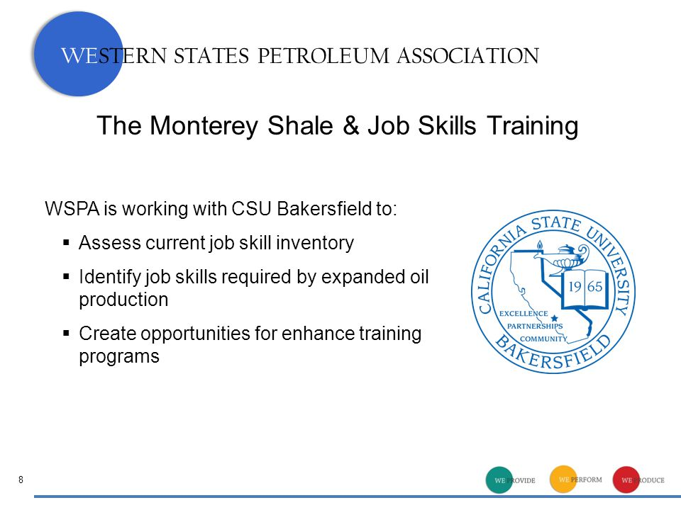 WESTERN STATES PETROLEUM ASSOCIATION The Monterey Shale & Job Skills Training 8 WSPA is working with CSU Bakersfield to:  Assess current job skill inventory  Identify job skills required by expanded oil production  Create opportunities for enhance training programs