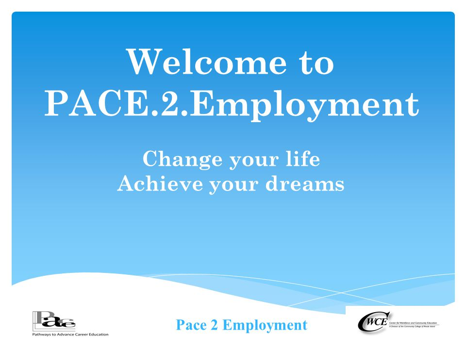 Pace 2 Employment Welcome to PACE.2.Employment Change your life Achieve your dreams