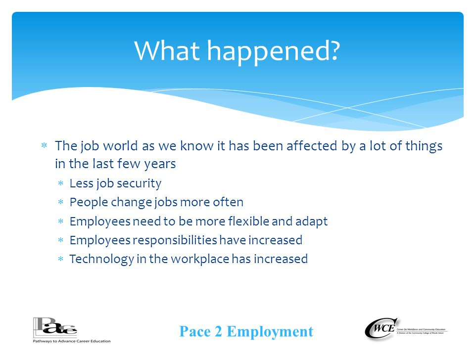  The job world as we know it has been affected by a lot of things in the last few years  Less job security  People change jobs more often  Employees need to be more flexible and adapt  Employees responsibilities have increased  Technology in the workplace has increased What happened.