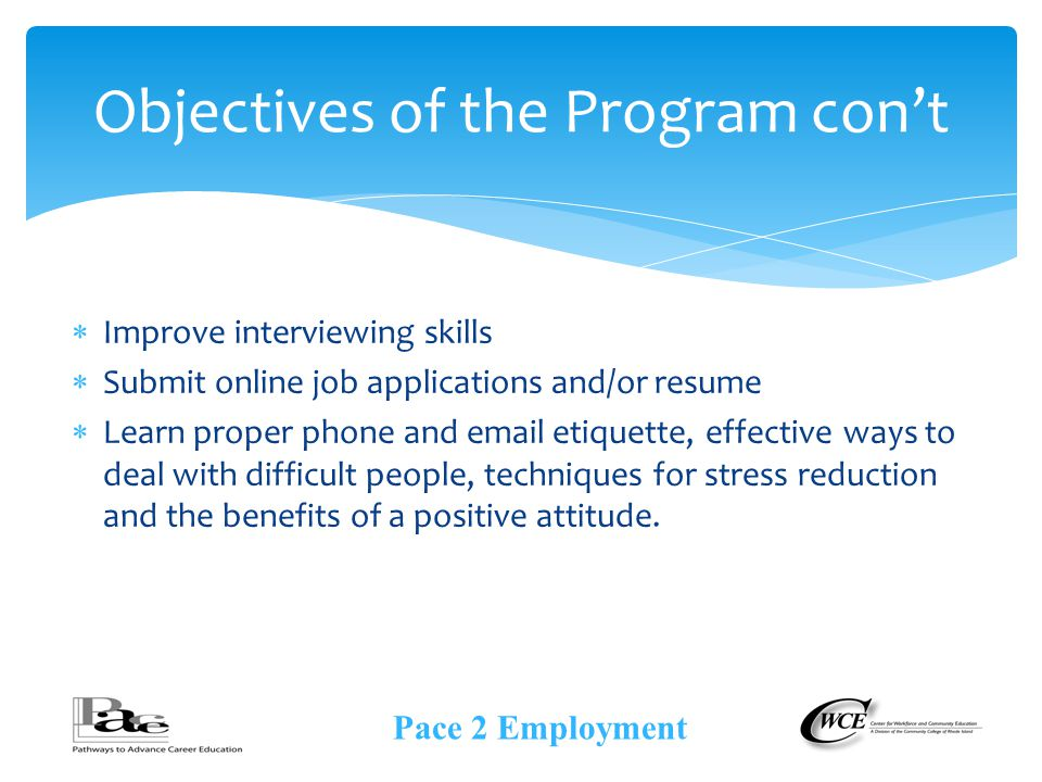  Improve interviewing skills  Submit online job applications and/or resume  Learn proper phone and  etiquette, effective ways to deal with difficult people, techniques for stress reduction and the benefits of a positive attitude.