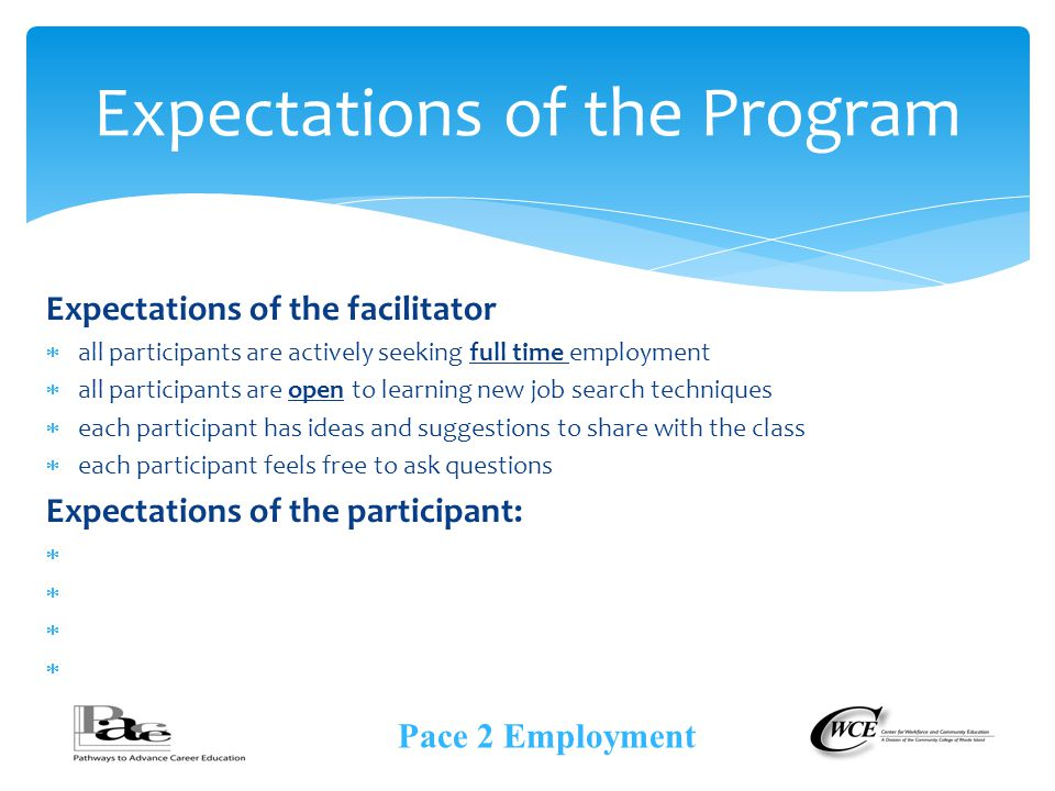 Expectations of the facilitator  all participants are actively seeking full time employment  all participants are open to learning new job search techniques  each participant has ideas and suggestions to share with the class  each participant feels free to ask questions Expectations of the participant:     Expectations of the Program Pace 2 Employment