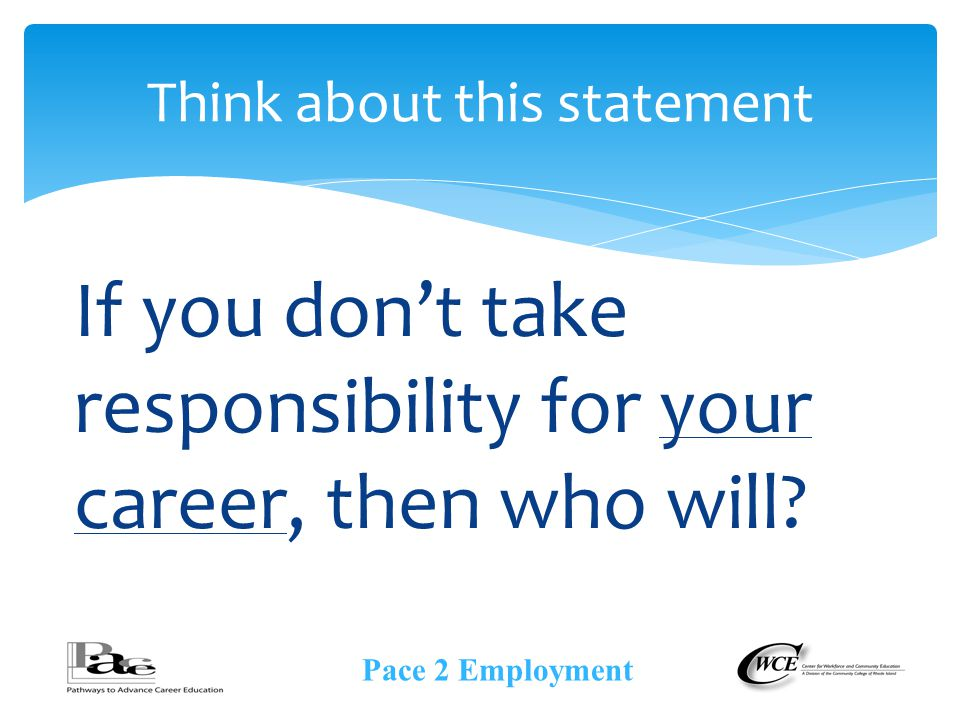 Think about this statement If you don't take responsibility for your career, then who will.