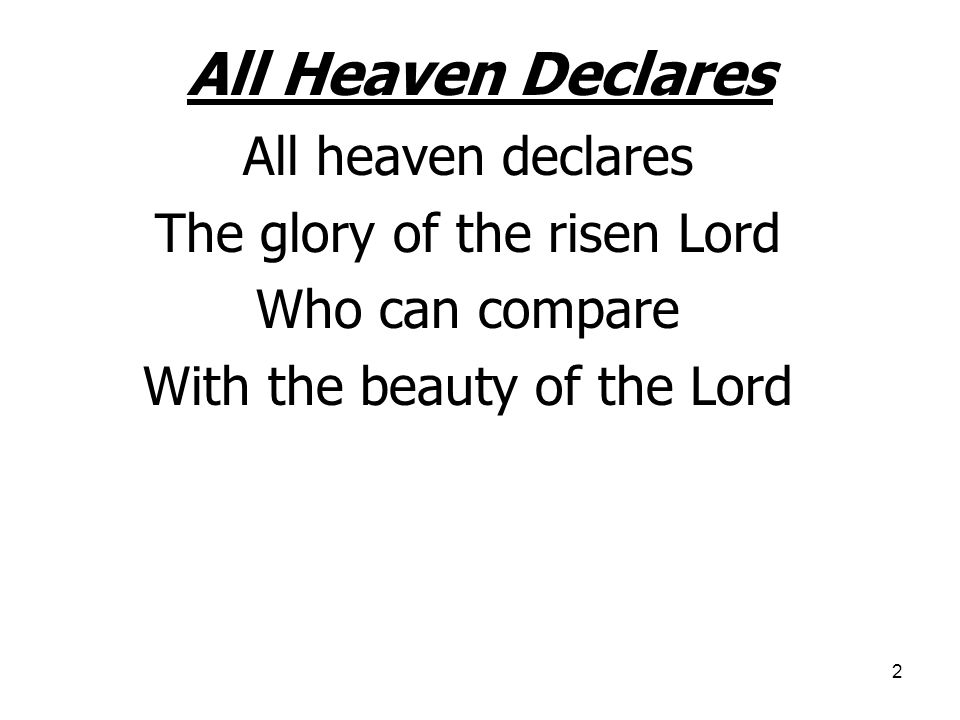 2 All Heaven Declares All heaven declares The glory of the risen Lord Who can compare With the beauty of the Lord