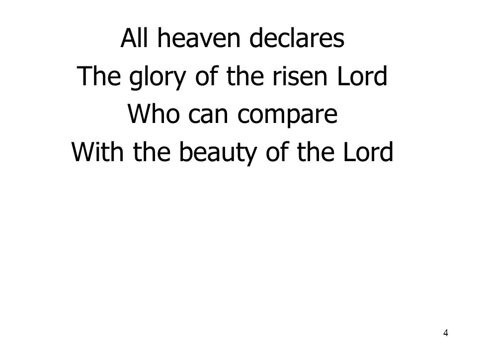 4 All heaven declares The glory of the risen Lord Who can compare With the beauty of the Lord