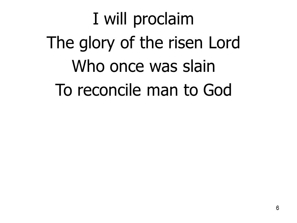 6 I will proclaim The glory of the risen Lord Who once was slain To reconcile man to God