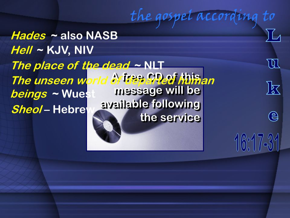 the gospel according to A free CD of this message will be available following the service Hades ~ also NASB Hell ~ KJV, NIV The place of the dead ~ NLT The unseen world of departed human beings ~ Wuest Sheol – Hebrew