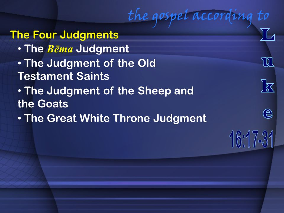 the gospel according to The Four Judgments The Bēma Judgment The Judgment of the Old Testament Saints The Judgment of the Sheep and the Goats The Great White Throne Judgment