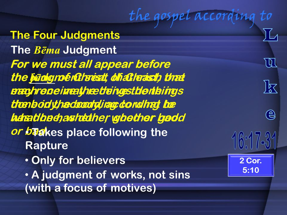 the gospel according to The Four Judgments For we must all appear before the judgment seat of Christ, that each one may receive the things done in the body, according to what he has done, whether good or bad.