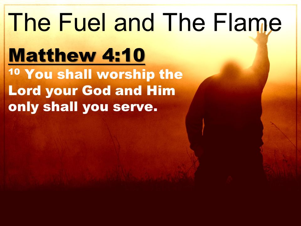 Matthew 4:10 10 You shall worship the Lord your God and Him only shall you serve.
