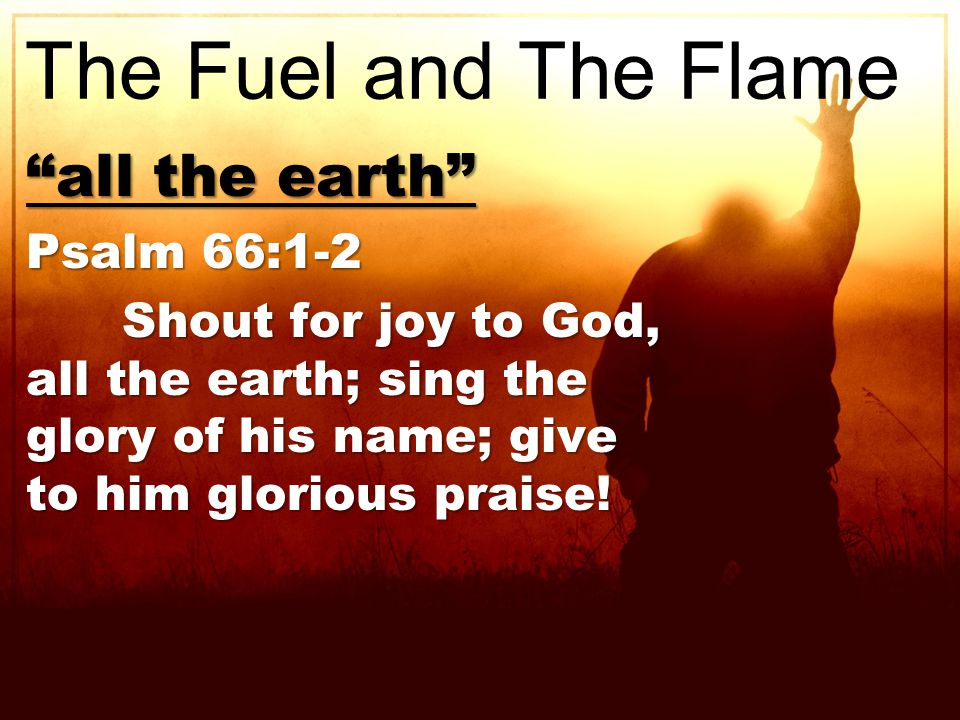 all the earth Psalm 66:1-2 Shout for joy to God, all the earth; sing the glory of his name; give to him glorious praise.
