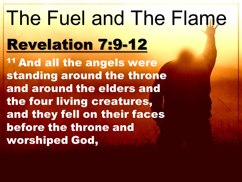 Revelation 7: And all the angels were standing around the throne and around the elders and the four living creatures, and they fell on their faces before the throne and worshiped God, The Fuel and The Flame