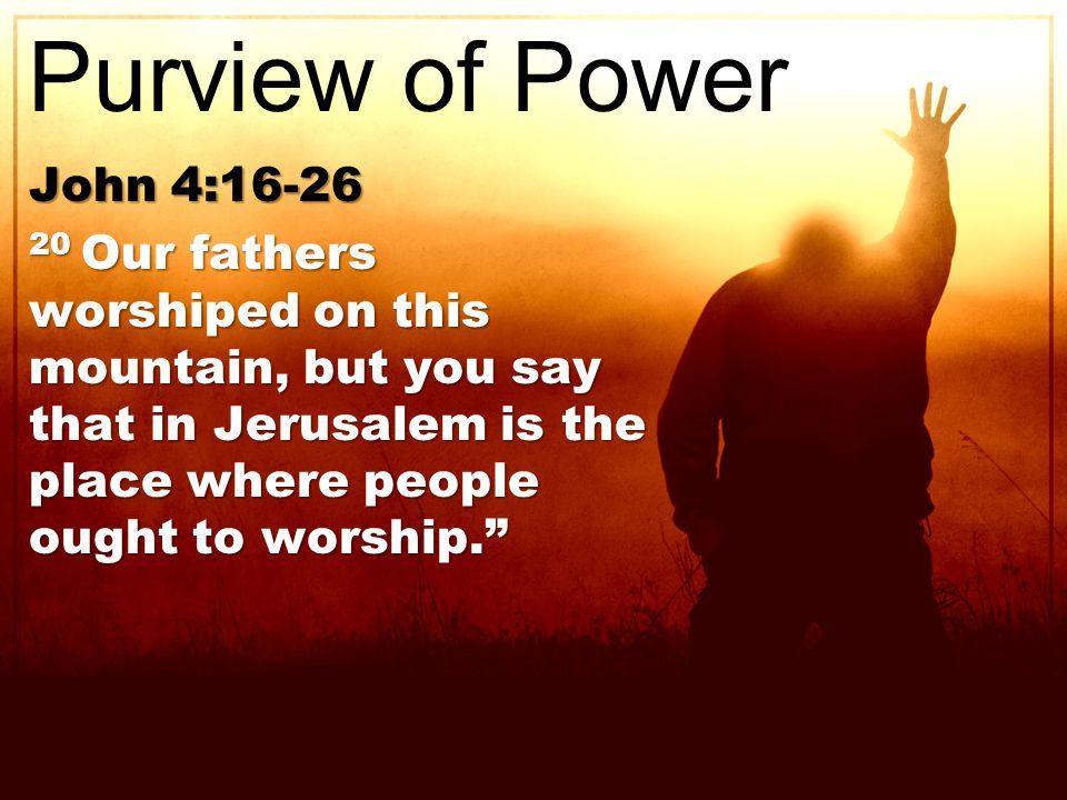 John 4: Our fathers worshiped on this mountain, but you say that in Jerusalem is the place where people ought to worship. Purview of Power