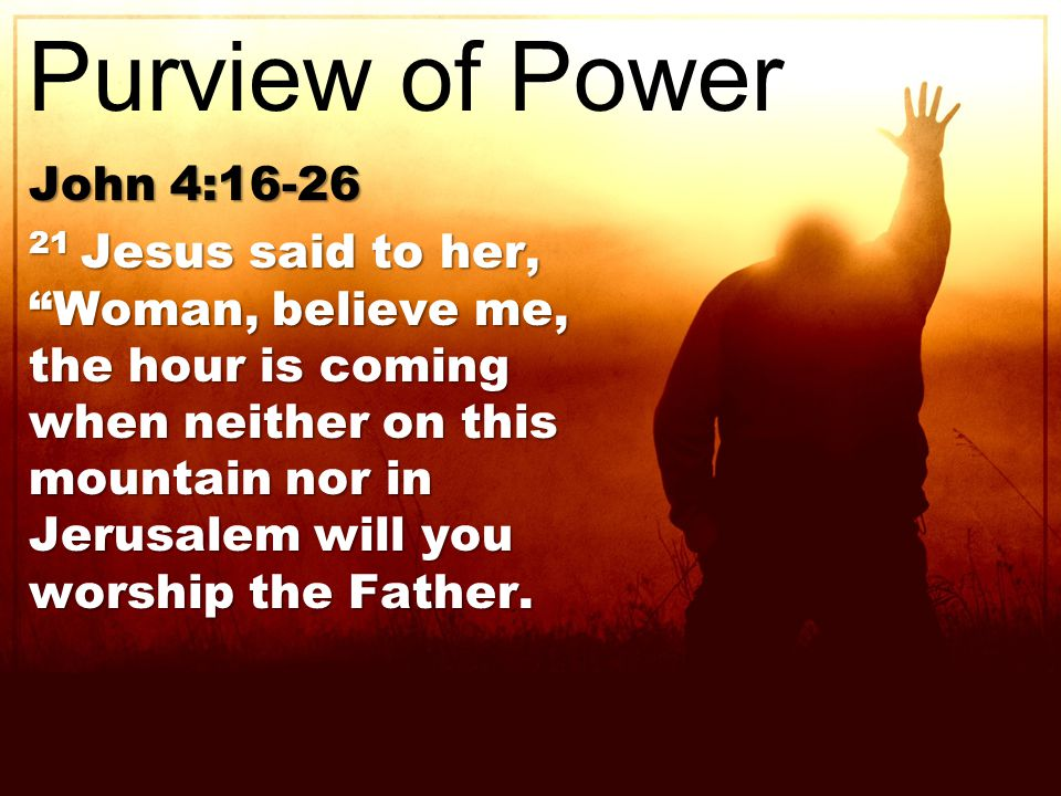 John 4: Jesus said to her, Woman, believe me, the hour is coming when neither on this mountain nor in Jerusalem will you worship the Father.