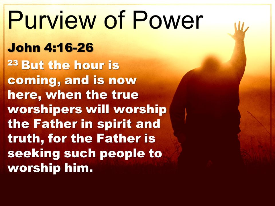 John 4: But the hour is coming, and is now here, when the true worshipers will worship the Father in spirit and truth, for the Father is seeking such people to worship him.