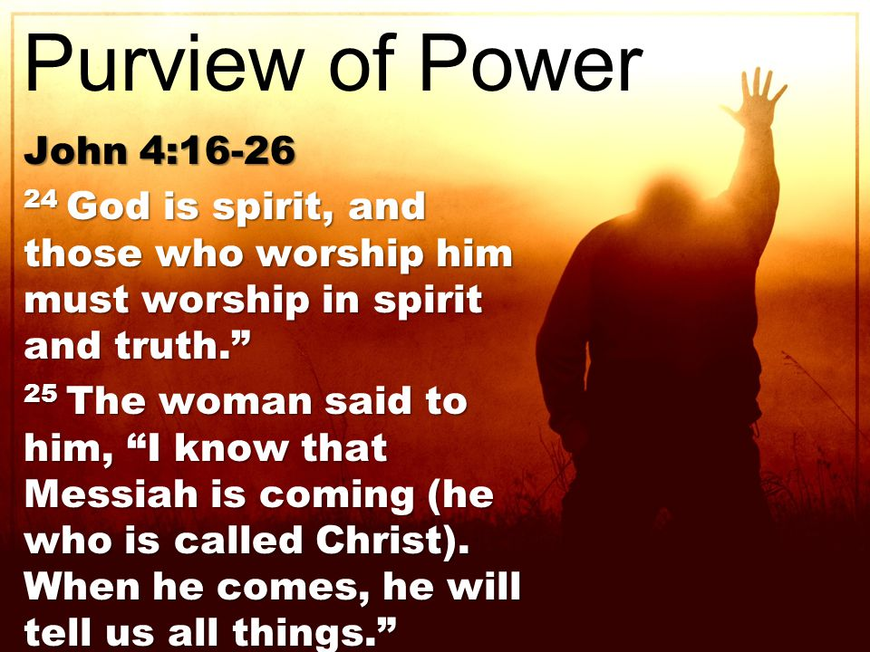 John 4: God is spirit, and those who worship him must worship in spirit and truth. 25 The woman said to him, I know that Messiah is coming (he who is called Christ).