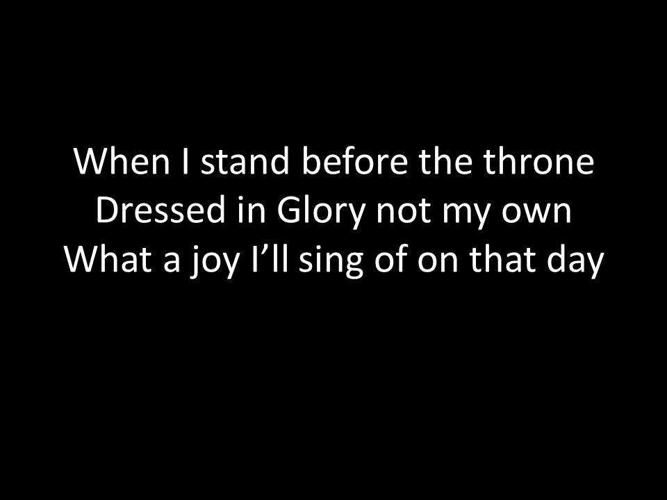 When I stand before the throne Dressed in Glory not my own What a joy I'll sing of on that day