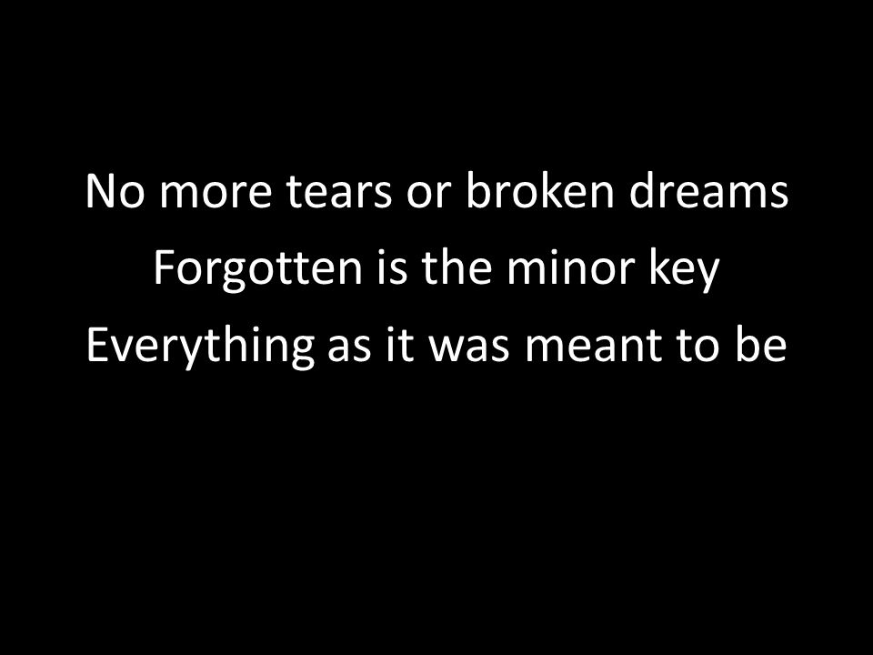 No more tears or broken dreams Forgotten is the minor key Everything as it was meant to be