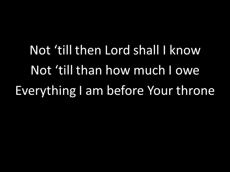 Not 'till then Lord shall I know Not 'till than how much I owe Everything I am before Your throne