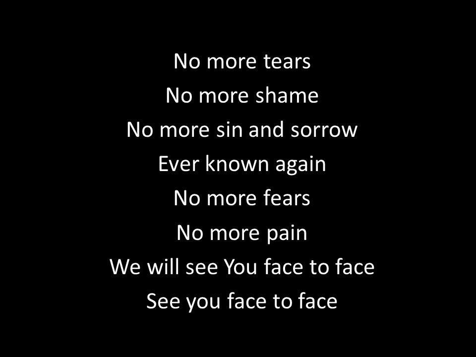 No more tears No more shame No more sin and sorrow Ever known again No more fears No more pain We will see You face to face See you face to face