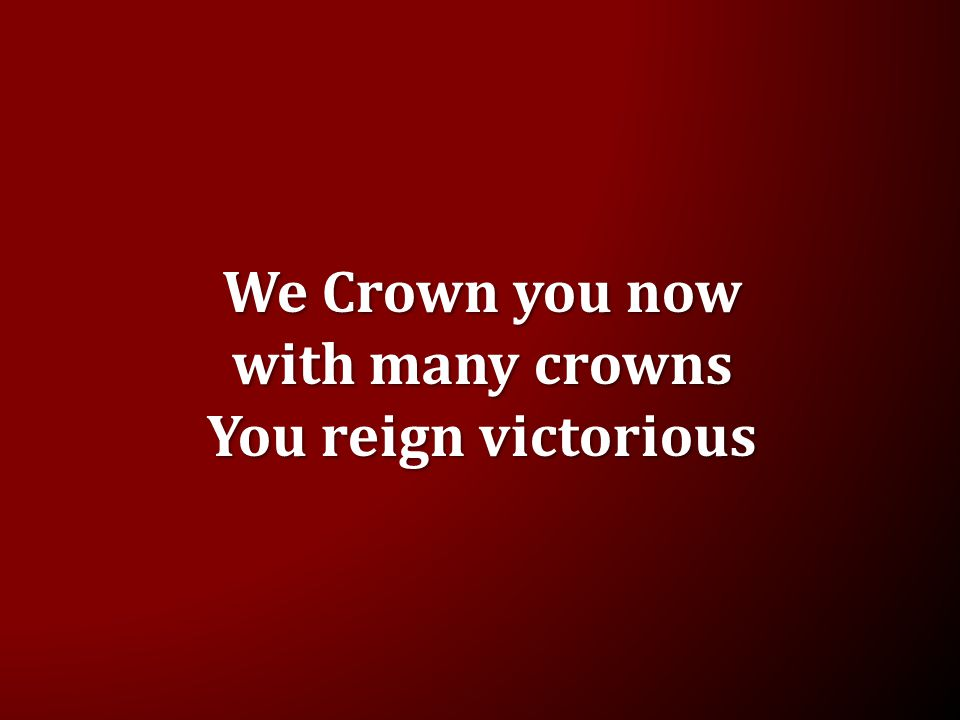 We Crown you now with many crowns You reign victorious