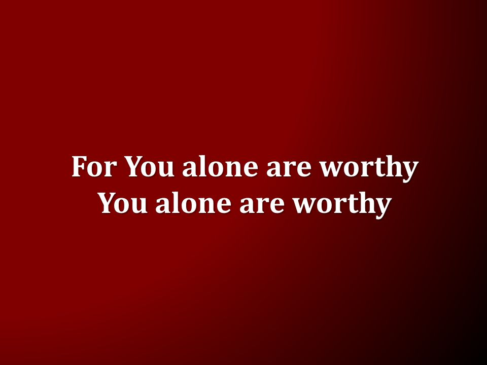For You alone are worthy You alone are worthy