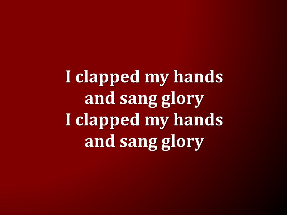 I clapped my hands and sang glory