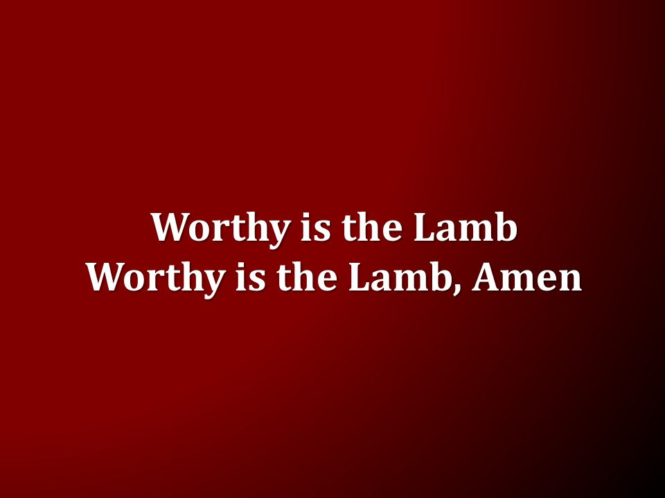 Worthy is the Lamb Worthy is the Lamb, Amen