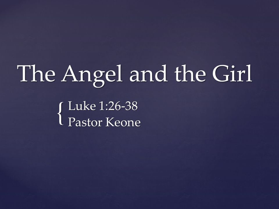 { The Angel and the Girl Luke 1:26-38 Pastor Keone