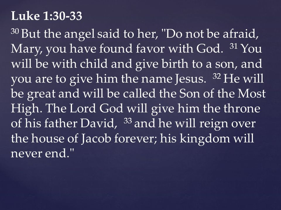 Luke 1: But the angel said to her, Do not be afraid, Mary, you have found favor with God.