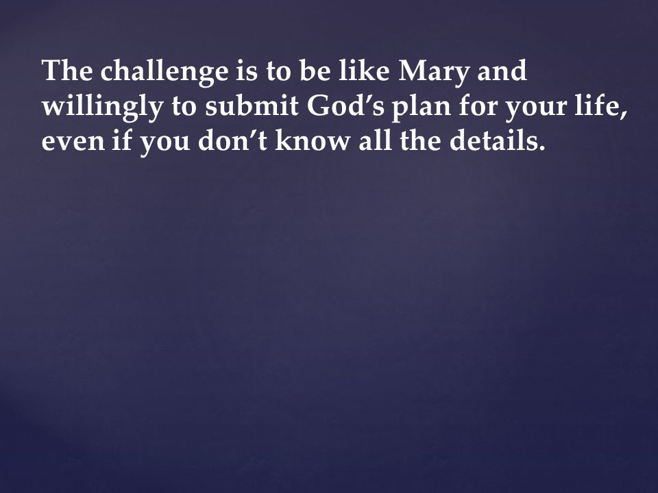 The challenge is to be like Mary and willingly to submit God's plan for your life, even if you don't know all the details.
