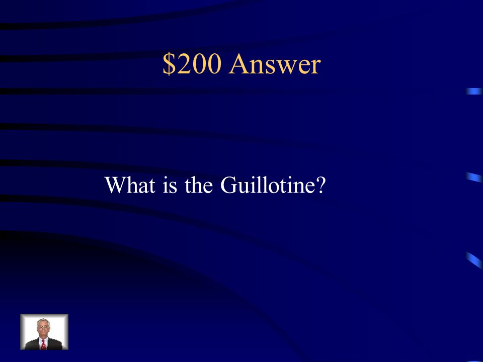 $200 Question from Reign of Terror This was the method of execution during the Reign of Terror