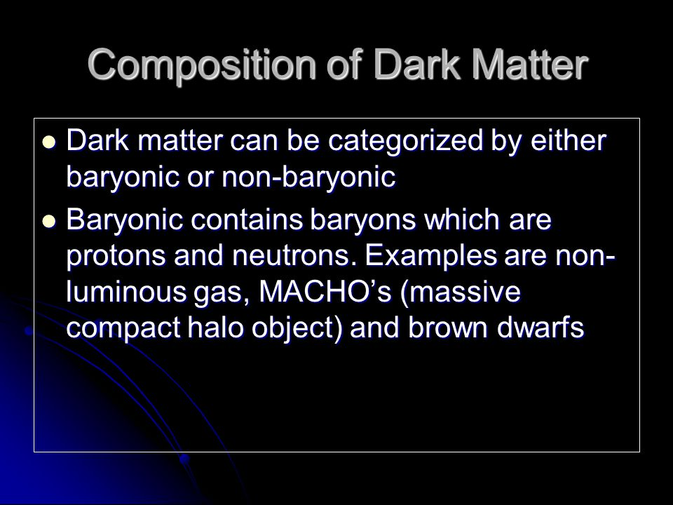 Composition of Dark Matter Dark matter can be categorized by either baryonic or non-baryonic Dark matter can be categorized by either baryonic or non-baryonic Baryonic contains baryons which are protons and neutrons.