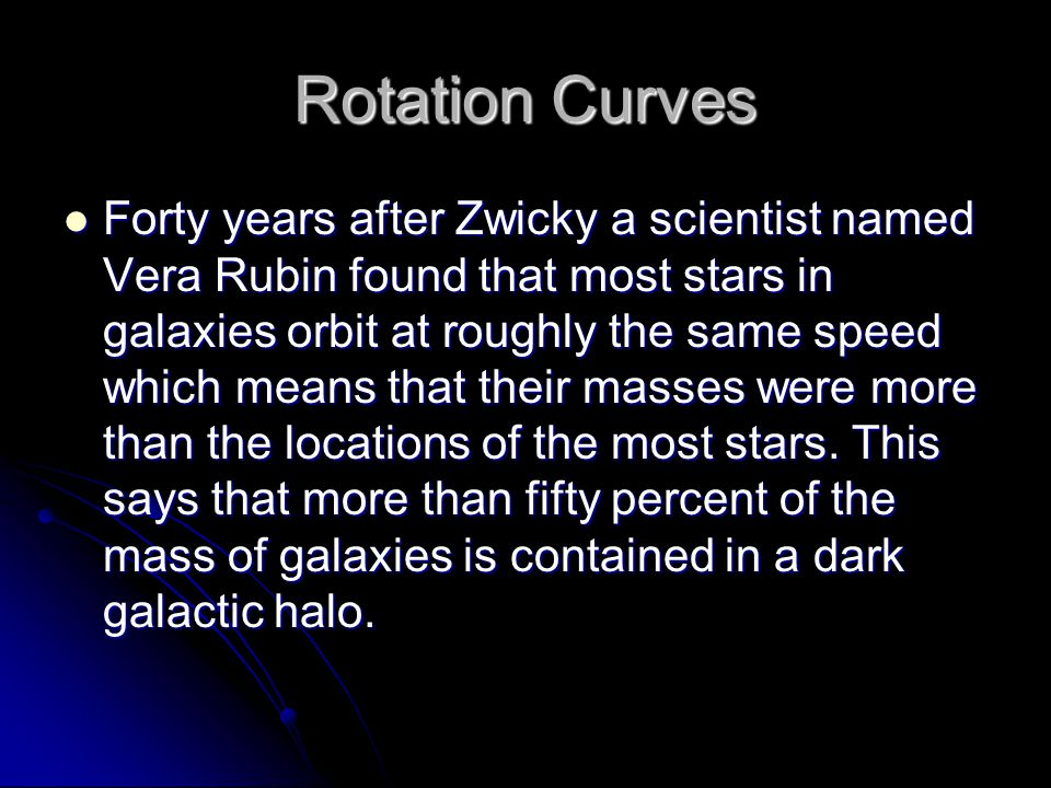 Rotation Curves Forty years after Zwicky a scientist named Vera Rubin found that most stars in galaxies orbit at roughly the same speed which means that their masses were more than the locations of the most stars.