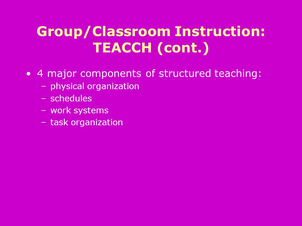 Group/Classroom Instruction: TEACCH (cont.) 4 major components of structured teaching: –physical organization –schedules –work systems –task organization