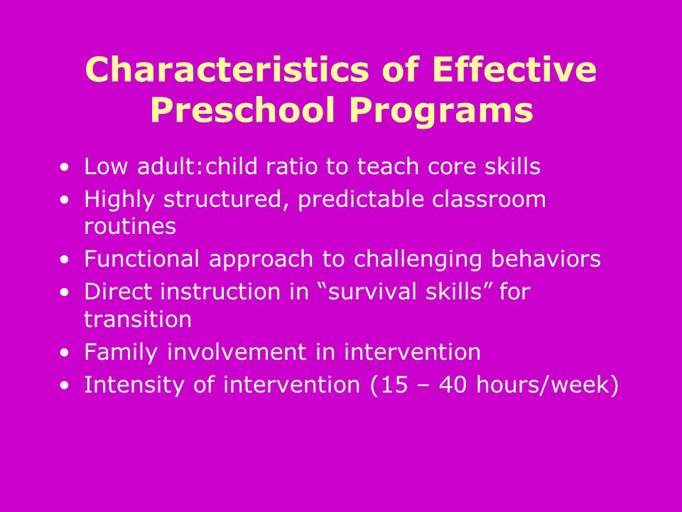 Characteristics of Effective Preschool Programs Low adult:child ratio to teach core skills Highly structured, predictable classroom routines Functional approach to challenging behaviors Direct instruction in survival skills for transition Family involvement in intervention Intensity of intervention (15 – 40 hours/week)