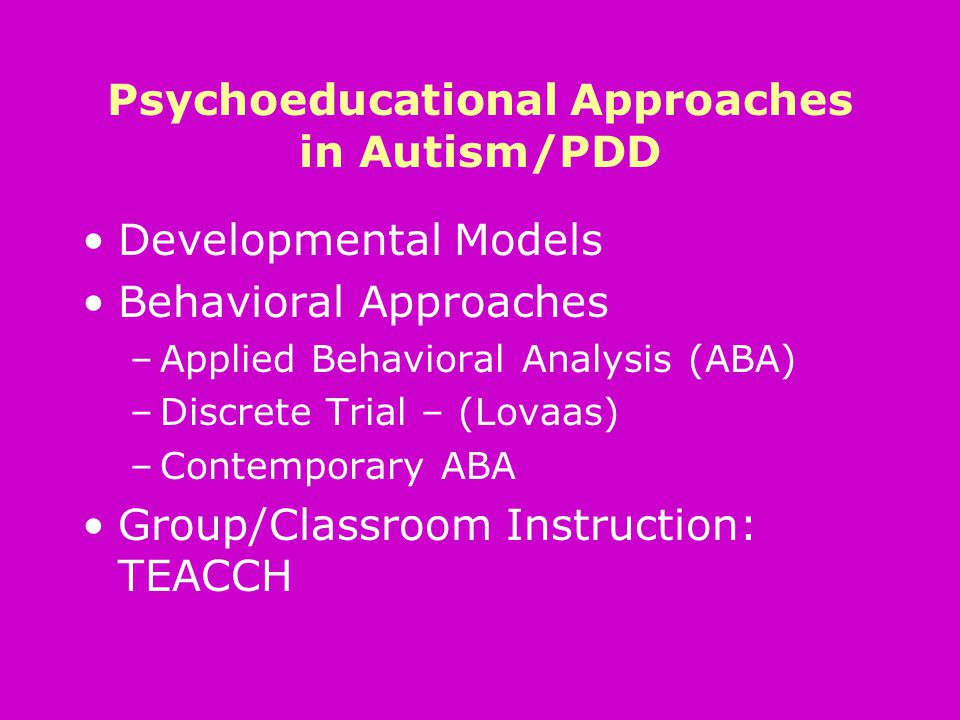 Psychoeducational Approaches in Autism/PDD Developmental Models Behavioral Approaches –Applied Behavioral Analysis (ABA) –Discrete Trial – (Lovaas) –Contemporary ABA Group/Classroom Instruction: TEACCH