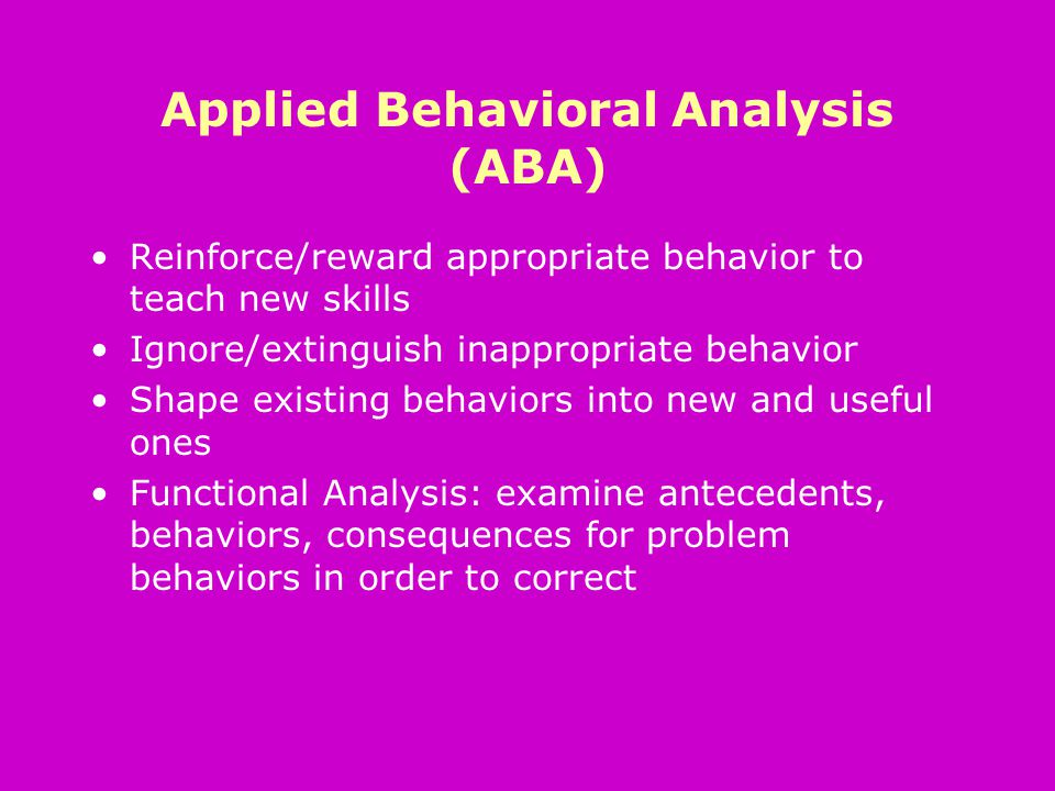 Applied Behavioral Analysis (ABA) Reinforce/reward appropriate behavior to teach new skills Ignore/extinguish inappropriate behavior Shape existing behaviors into new and useful ones Functional Analysis: examine antecedents, behaviors, consequences for problem behaviors in order to correct