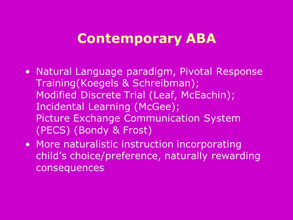 Contemporary ABA Natural Language paradigm, Pivotal Response Training(Koegels & Schreibman); Modified Discrete Trial (Leaf, McEachin); Incidental Learning (McGee); Picture Exchange Communication System (PECS) (Bondy & Frost) More naturalistic instruction incorporating child's choice/preference, naturally rewarding consequences