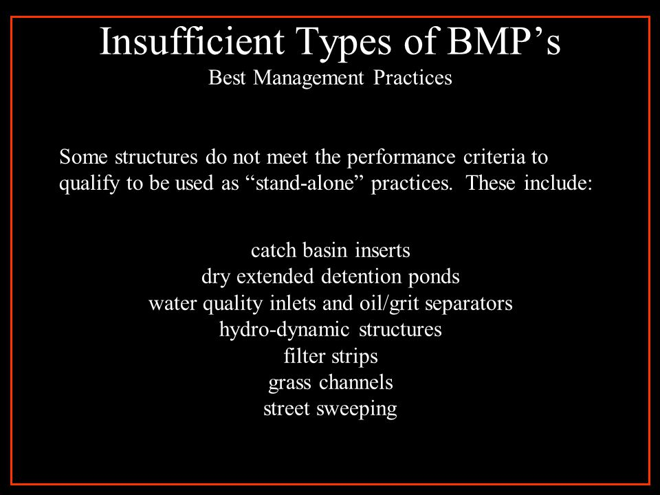 Insufficient Types of BMP's Best Management Practices catch basin inserts dry extended detention ponds water quality inlets and oil/grit separators hydro-dynamic structures filter strips grass channels street sweeping Some structures do not meet the performance criteria to qualify to be used as stand-alone practices.