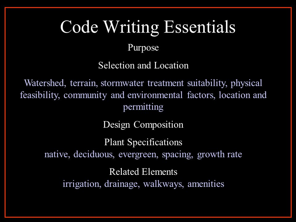 Code Writing Essentials Purpose Selection and Location Watershed, terrain, stormwater treatment suitability, physical feasibility, community and environmental factors, location and permitting Design Composition Plant Specifications native, deciduous, evergreen, spacing, growth rate Related Elements irrigation, drainage, walkways, amenities