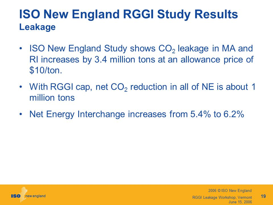 2006 © ISO New England 19 RGGI Leakage Workshop, Vermont June 15, 2006 ISO New England RGGI Study Results Leakage ISO New England Study shows CO 2 leakage in MA and RI increases by 3.4 million tons at an allowance price of $10/ton.