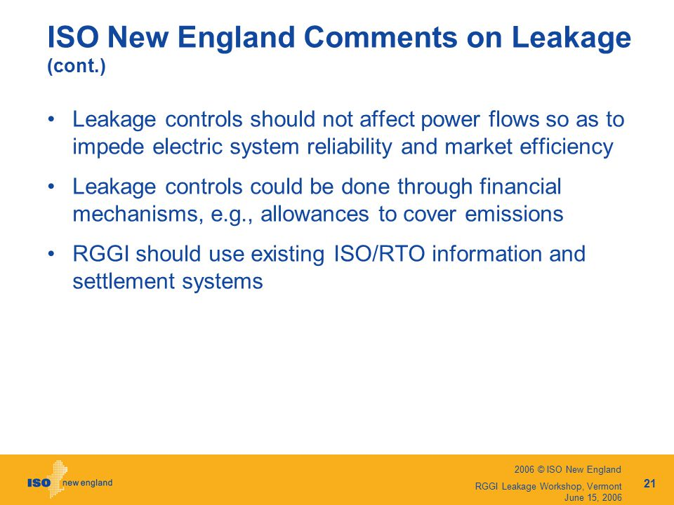 2006 © ISO New England 21 RGGI Leakage Workshop, Vermont June 15, 2006 ISO New England Comments on Leakage (cont.) Leakage controls should not affect power flows so as to impede electric system reliability and market efficiency Leakage controls could be done through financial mechanisms, e.g., allowances to cover emissions RGGI should use existing ISO/RTO information and settlement systems