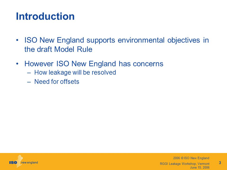 2006 © ISO New England 3 RGGI Leakage Workshop, Vermont June 15, 2006 Introduction ISO New England supports environmental objectives in the draft Model Rule However ISO New England has concerns –How leakage will be resolved –Need for offsets