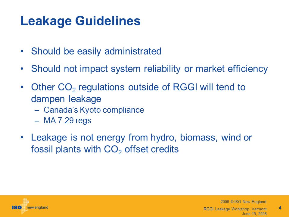 2006 © ISO New England 4 RGGI Leakage Workshop, Vermont June 15, 2006 Leakage Guidelines Should be easily administrated Should not impact system reliability or market efficiency Other CO 2 regulations outside of RGGI will tend to dampen leakage –Canada's Kyoto compliance –MA 7.29 regs Leakage is not energy from hydro, biomass, wind or fossil plants with CO 2 offset credits