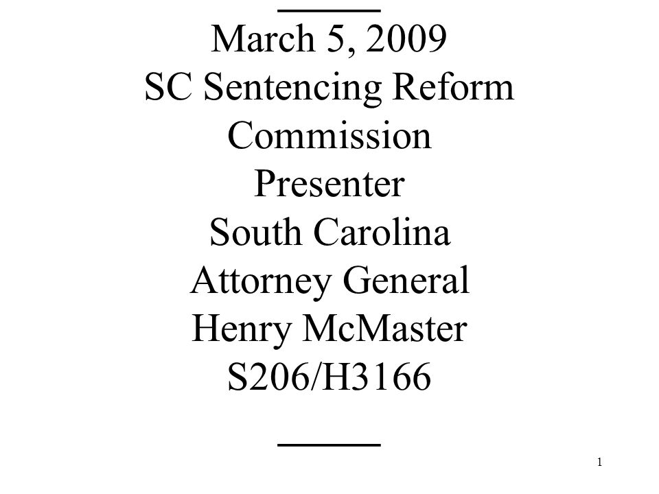 1 _____ March 5, 2009 SC Sentencing Reform Commission Presenter South Carolina Attorney General Henry McMaster S206/H3166 _____