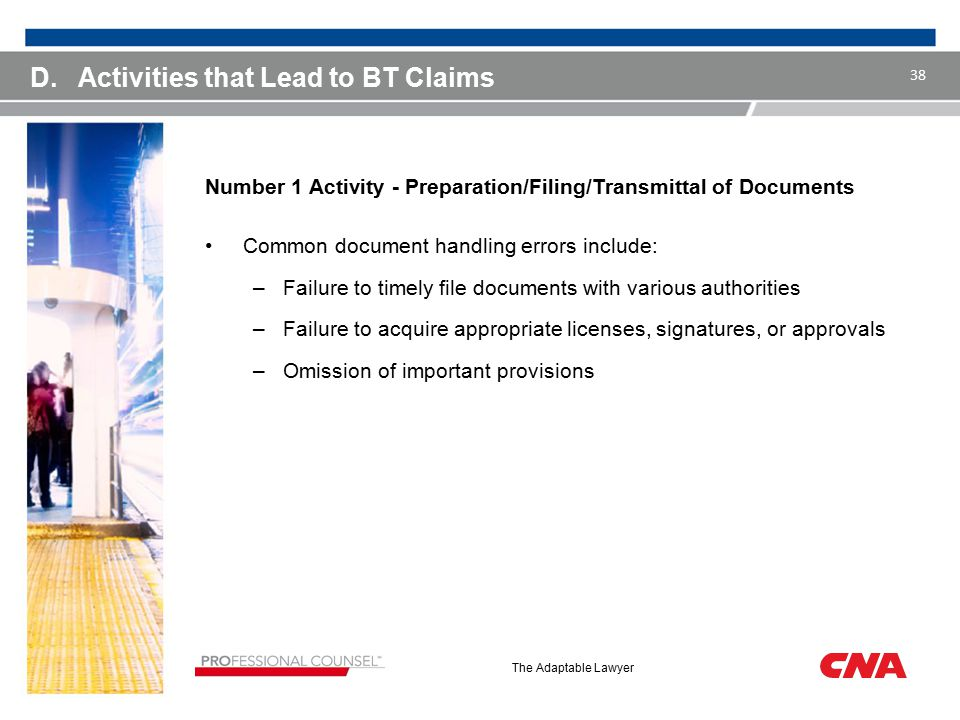 The Adaptable Lawyer D.Activities that Lead to BT Claims Number 1 Activity - Preparation/Filing/Transmittal of Documents Common document handling errors include: –Failure to timely file documents with various authorities –Failure to acquire appropriate licenses, signatures, or approvals –Omission of important provisions 38