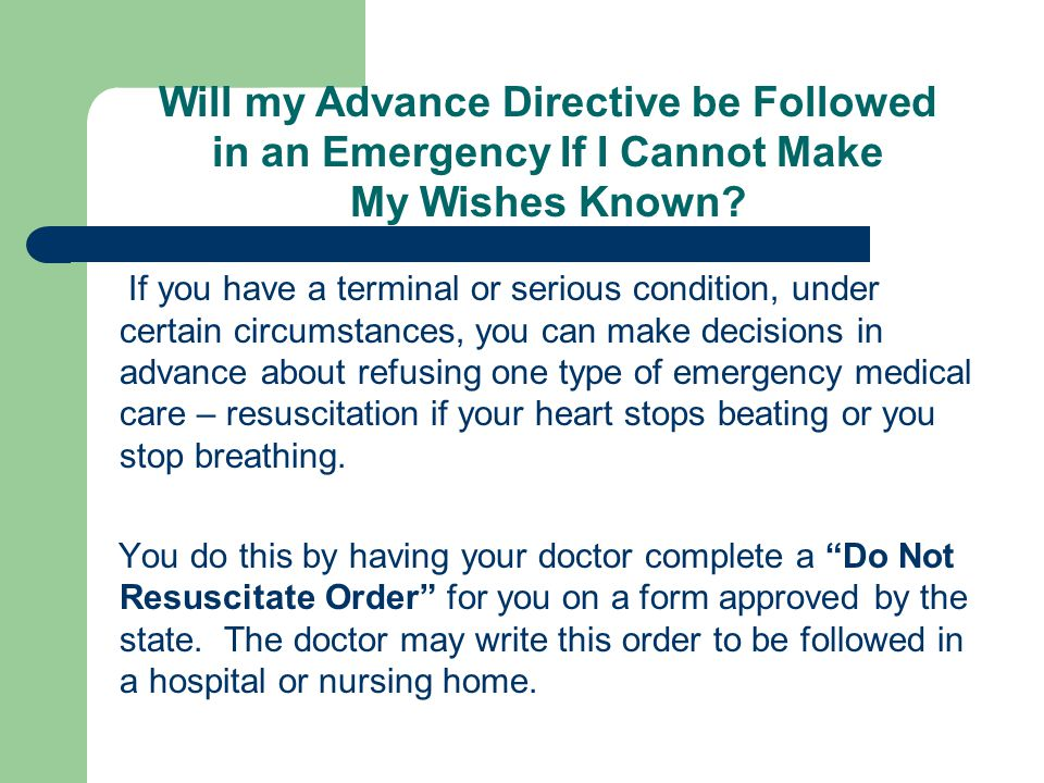 If you have a terminal or serious condition, under certain circumstances, you can make decisions in advance about refusing one type of emergency medical care – resuscitation if your heart stops beating or you stop breathing.