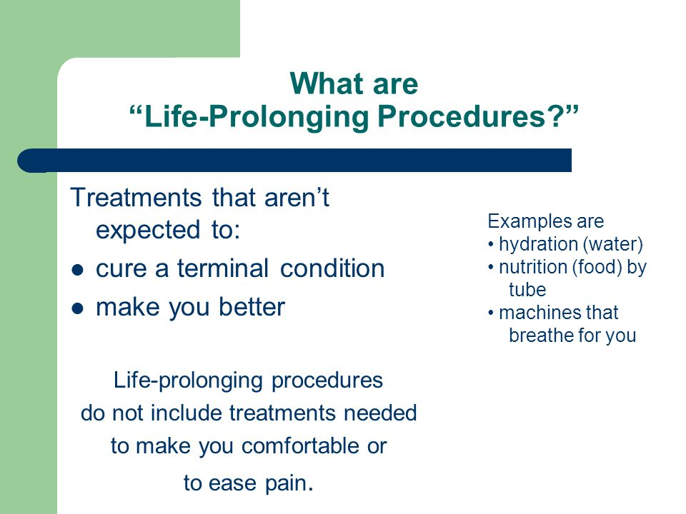 What are Life-Prolonging Procedures Treatments that aren't expected to: cure a terminal condition make you better Life-prolonging procedures do not include treatments needed to make you comfortable or to ease pain.