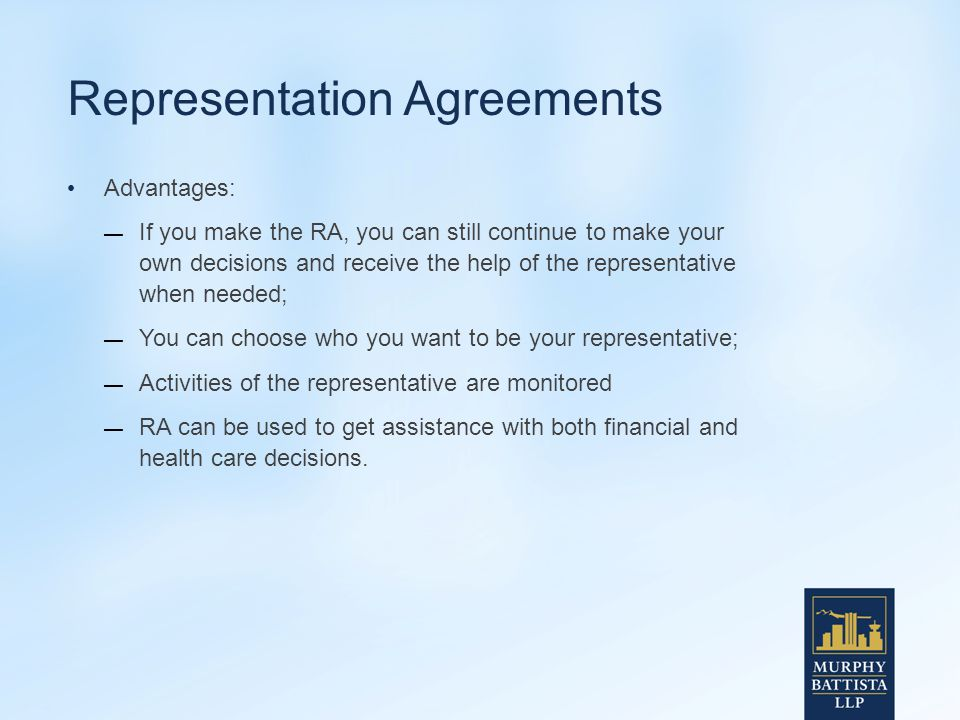 Representation Agreements Advantages: — If you make the RA, you can still continue to make your own decisions and receive the help of the representative when needed; — You can choose who you want to be your representative; — Activities of the representative are monitored — RA can be used to get assistance with both financial and health care decisions.